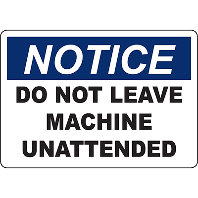 NOTICE Do Not Leave Machine Unattended Sign