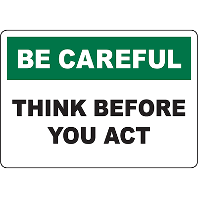BE CAREFUL Think Before You Act Sign