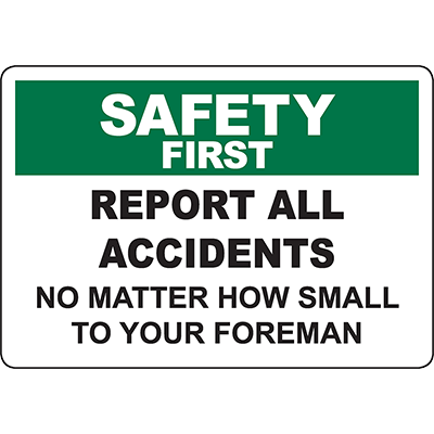 SAFETY FIRST Report All Accidents To Foreman Sign