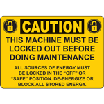 "CAUTION THIS MACHINE MUST BELOCKED OUT BEFORE DOING MAINTENANCE ALL SOURCES OF ENERGY MUST BE LOCKED IN THE ""OFF"" OR ""SAFE"" POISTION DE-ENERGIZE ORBLOCK ALL STORED ENERGY SIGN"