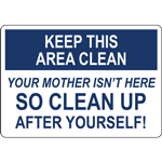 KEEP THIS AREA CLEAN YOUR MOTHER ISN'T HERE SO CLEAN UP AFTER YOURSELF SIGN