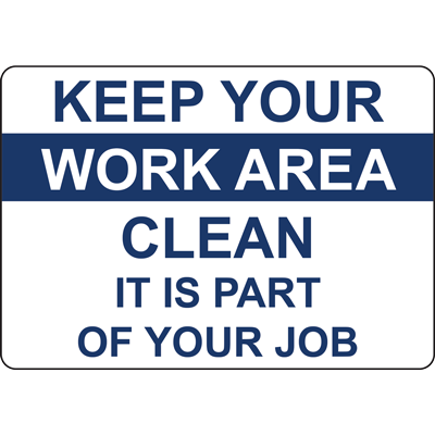 KEEP YOUR WORK AREA CLEAN IT IS PART OF YOUR JOB SIGN